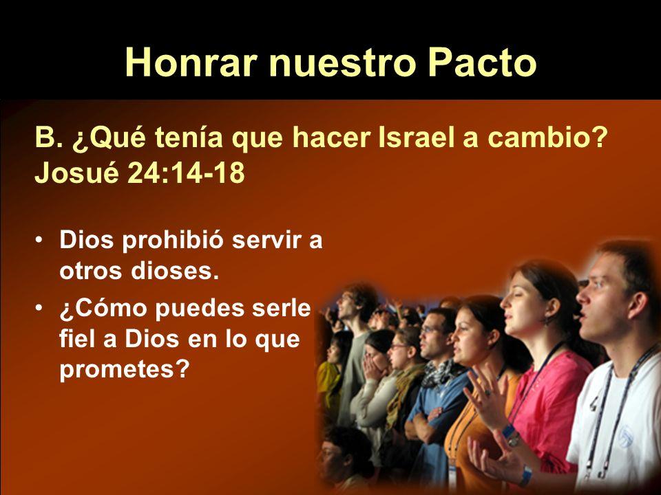 Honrar nuestro Pacto B. ¿Qué tenía que hacer Israel a cambio Josué 24:14-18. Dios prohibió servir a otros dioses.