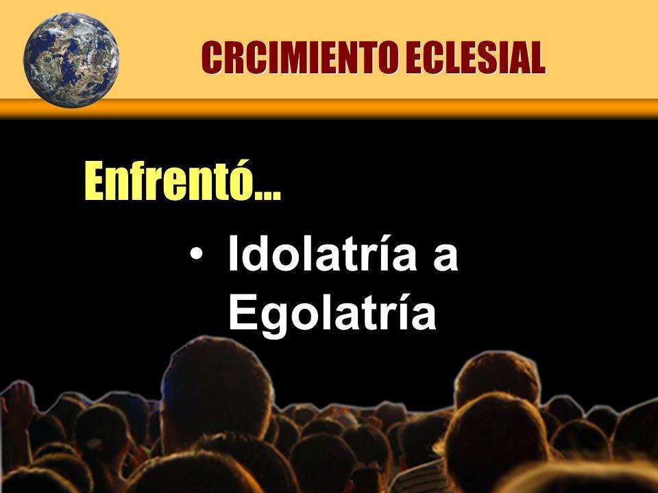 CRCIMIENTO ECLESIAL Enfrentó… Idolatría a Egolatría