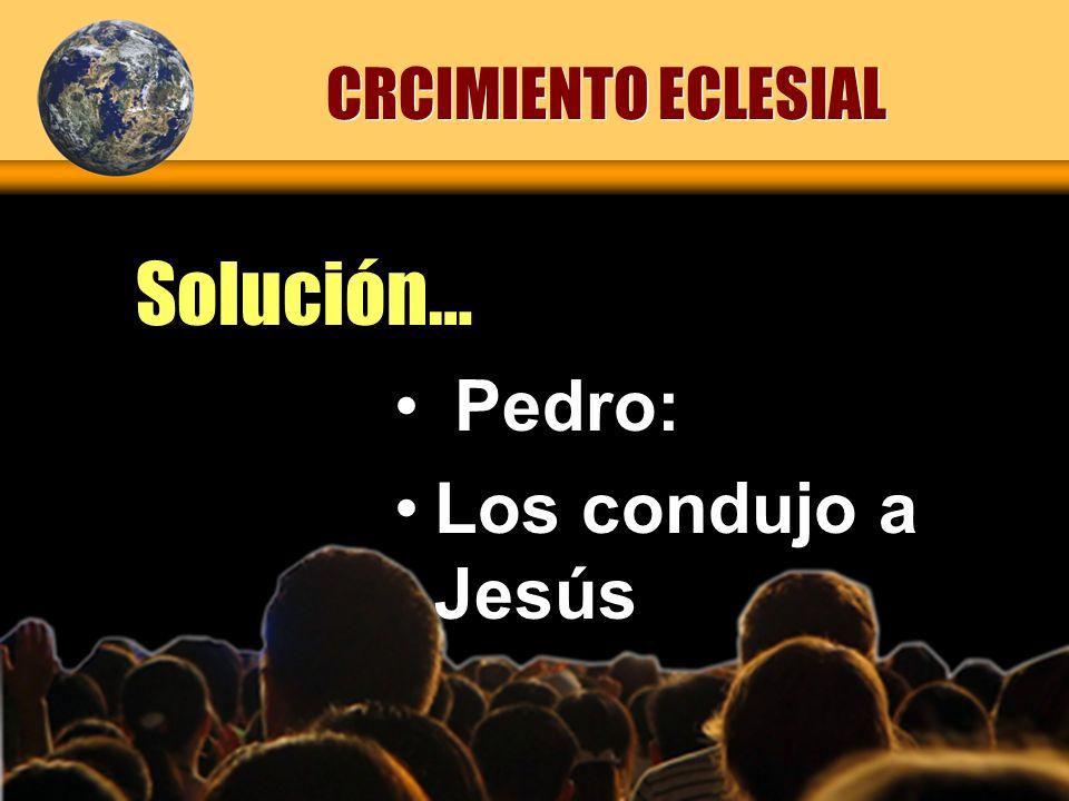 CRCIMIENTO ECLESIAL Solución… Pedro: Los condujo a Jesús
