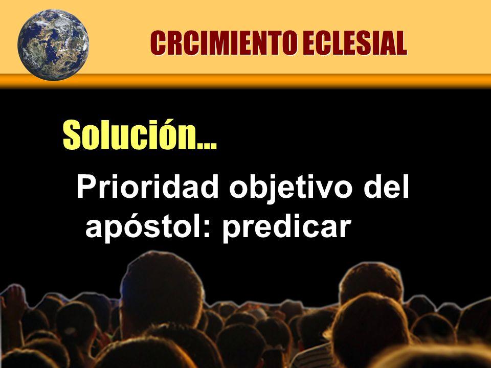 CRCIMIENTO ECLESIAL Solución… Prioridad objetivo del apóstol: predicar