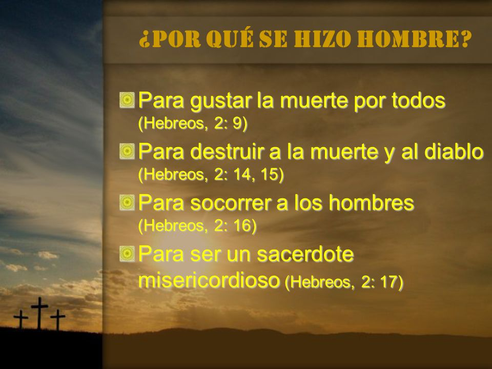 ¿Por qué se hizo hombre Para gustar la muerte por todos (Hebreos, 2: 9) Para destruir a la muerte y al diablo (Hebreos, 2: 14, 15)