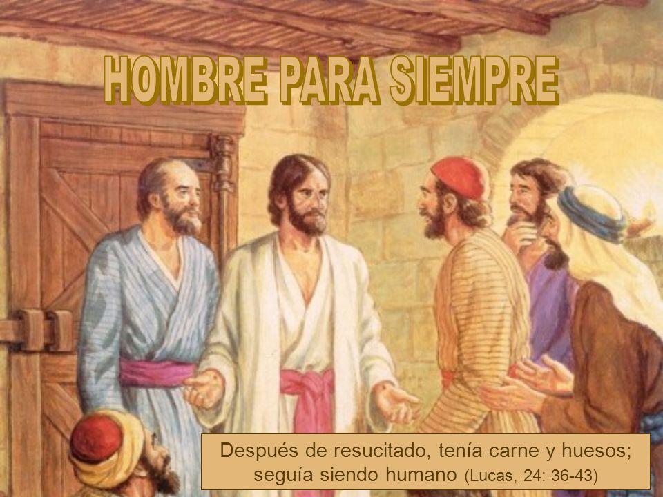 HOMBRE PARA SIEMPRE Después de resucitado, tenía carne y huesos; seguía siendo humano (Lucas, 24: 36-43)