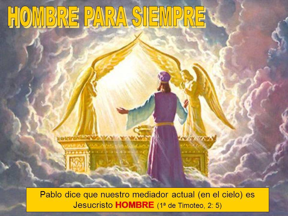 HOMBRE PARA SIEMPRE Pablo dice que nuestro mediador actual (en el cielo) es Jesucristo HOMBRE (1ª de Timoteo, 2: 5)