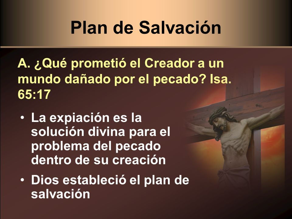 Plan de Salvación A. ¿Qué prometió el Creador a un mundo dañado por el pecado Isa. 65:17.