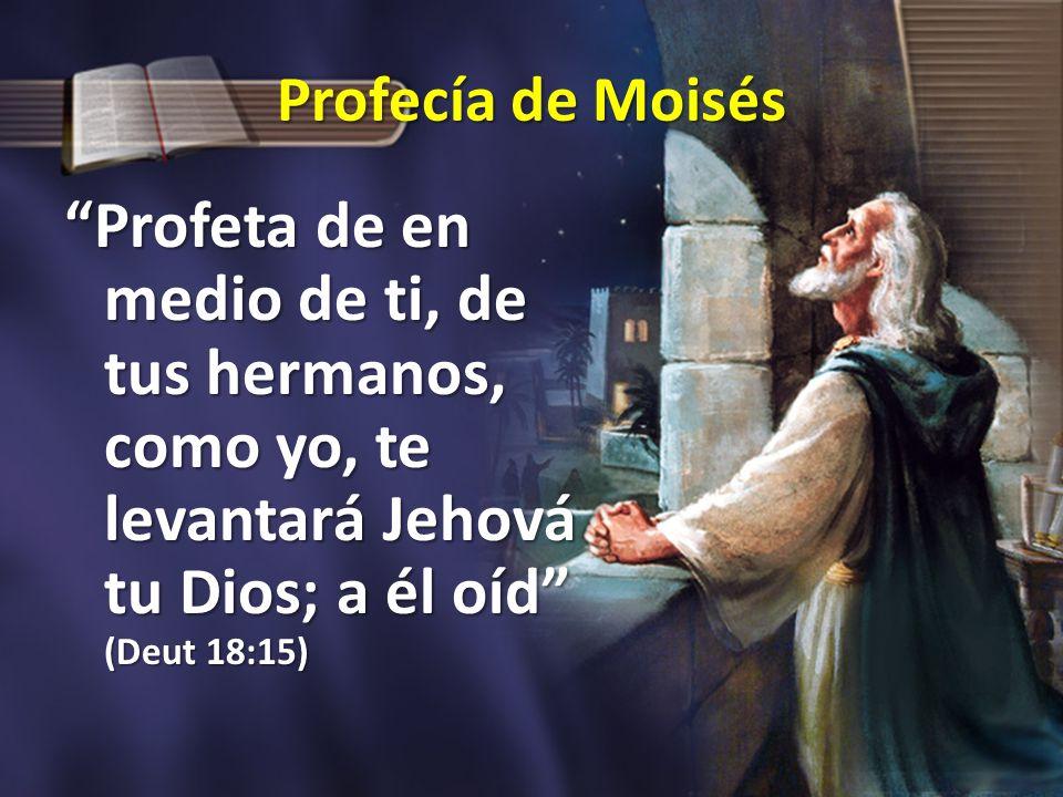 Profecía de Moisés Profeta de en medio de ti, de tus hermanos, como yo, te levantará Jehová tu Dios; a él oíd (Deut 18:15)