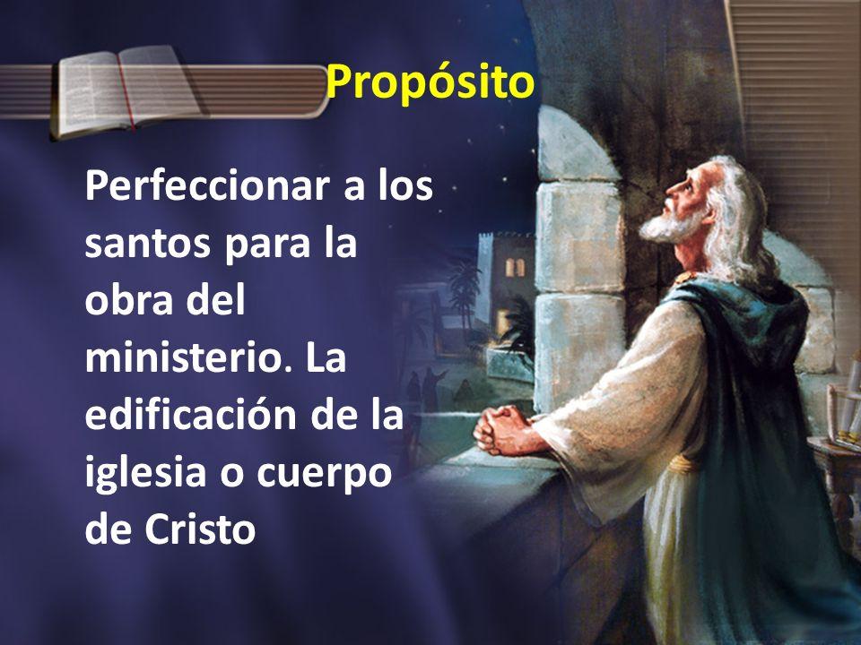 Propósito Perfeccionar a los santos para la obra del ministerio.