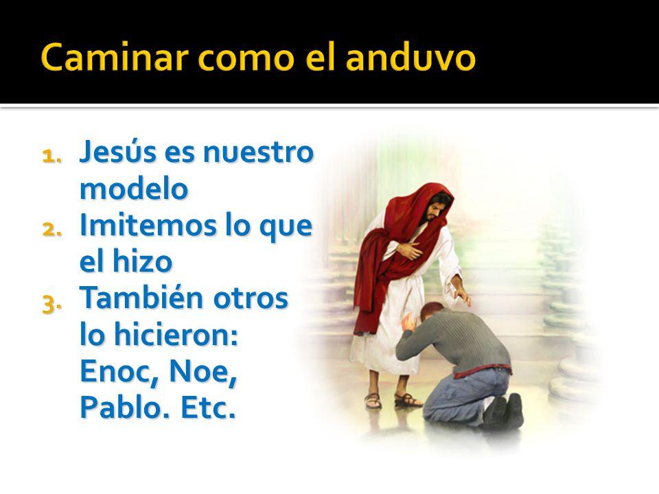 Caminar como el anduvo Jesús es nuestro modelo Imitemos lo que el hizo
