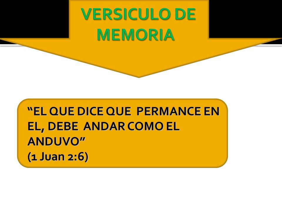 VERSICULO DE MEMORIA EL QUE DICE QUE PERMANCE EN EL, DEBE ANDAR COMO EL ANDUVO (1 Juan 2:6)