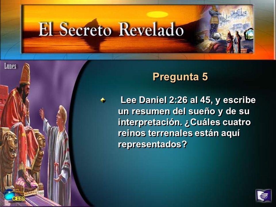 Pregunta 5 Lee Daniel 2:26 al 45, y escribe un resumen del sueño y de su interpretación.