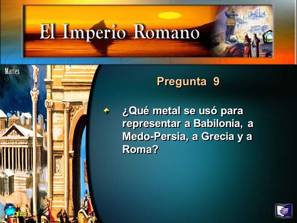 Pregunta 9 ¿Qué metal se usó para representar a Babilonia, a Medo-Persia, a Grecia y a Roma