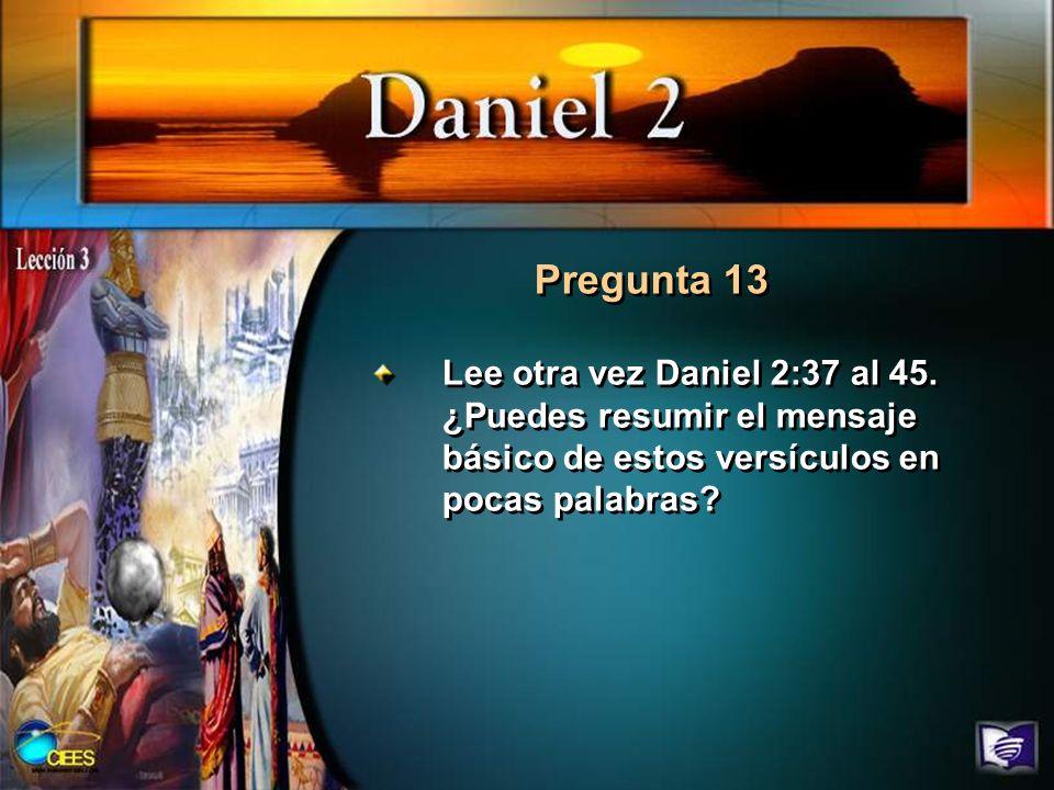 Pregunta 13 Lee otra vez Daniel 2:37 al 45.