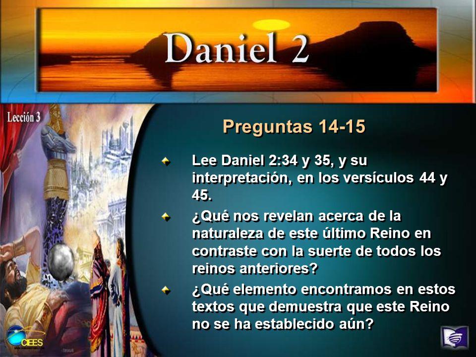Preguntas 14-15 Lee Daniel 2:34 y 35, y su interpretación, en los versículos 44 y 45.