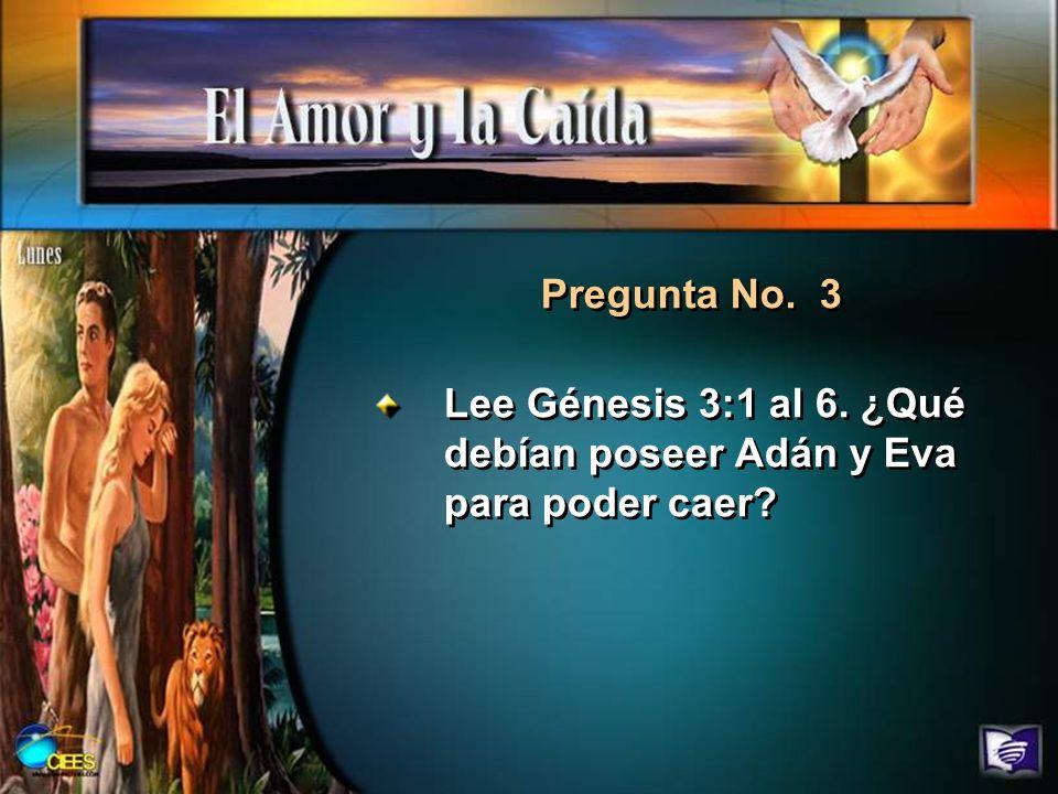 Pregunta No. 3 Lee Génesis 3:1 al 6. ¿Qué debían poseer Adán y Eva para poder caer