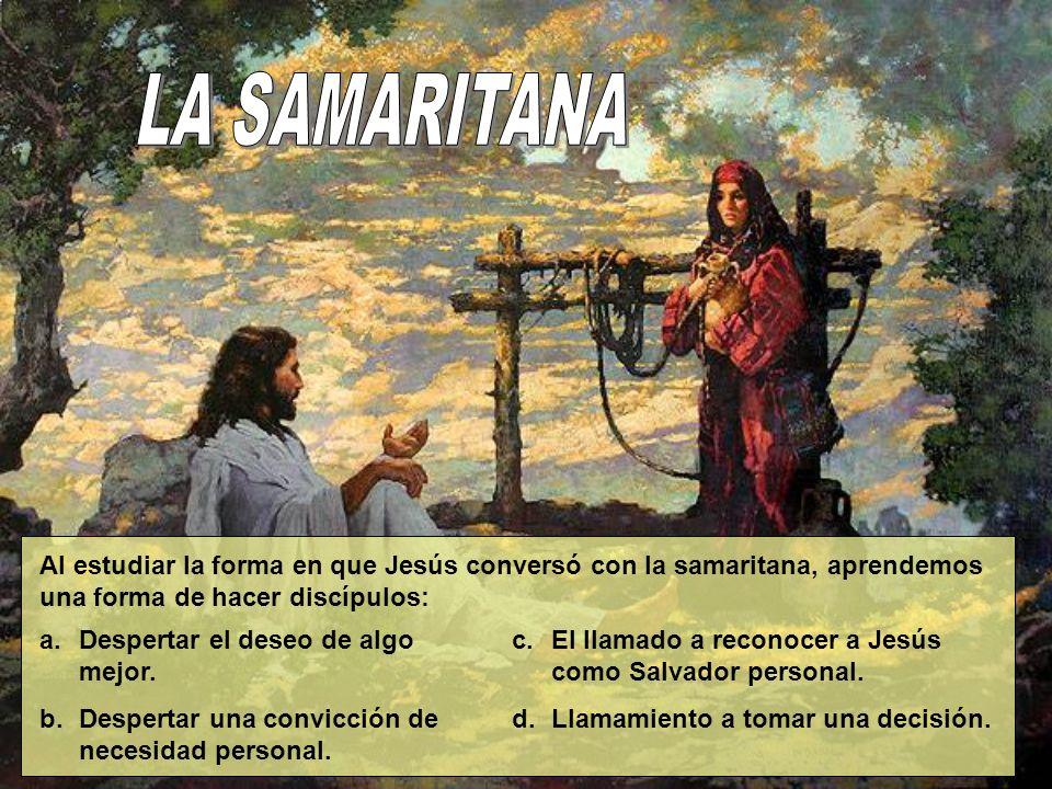 LA SAMARITANA Al estudiar la forma en que Jesús conversó con la samaritana, aprendemos una forma de hacer discípulos: