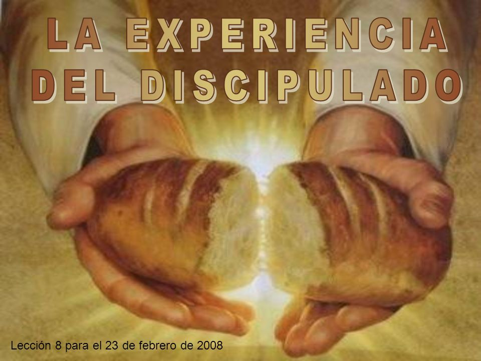 LA EXPERIENCIA DEL DISCIPULADO Lección 8 para el 23 de febrero de 2008