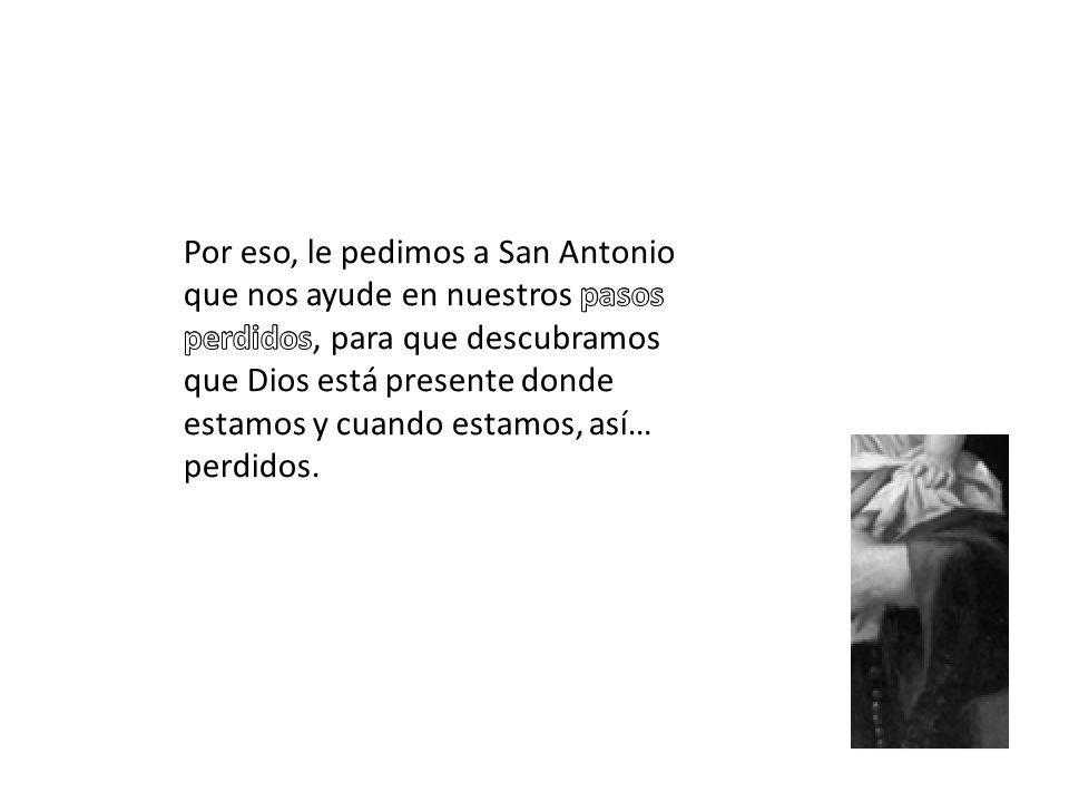 Por eso, le pedimos a San Antonio que nos ayude en nuestros pasos perdidos, para que descubramos que Dios está presente donde estamos y cuando estamos, así… perdidos.