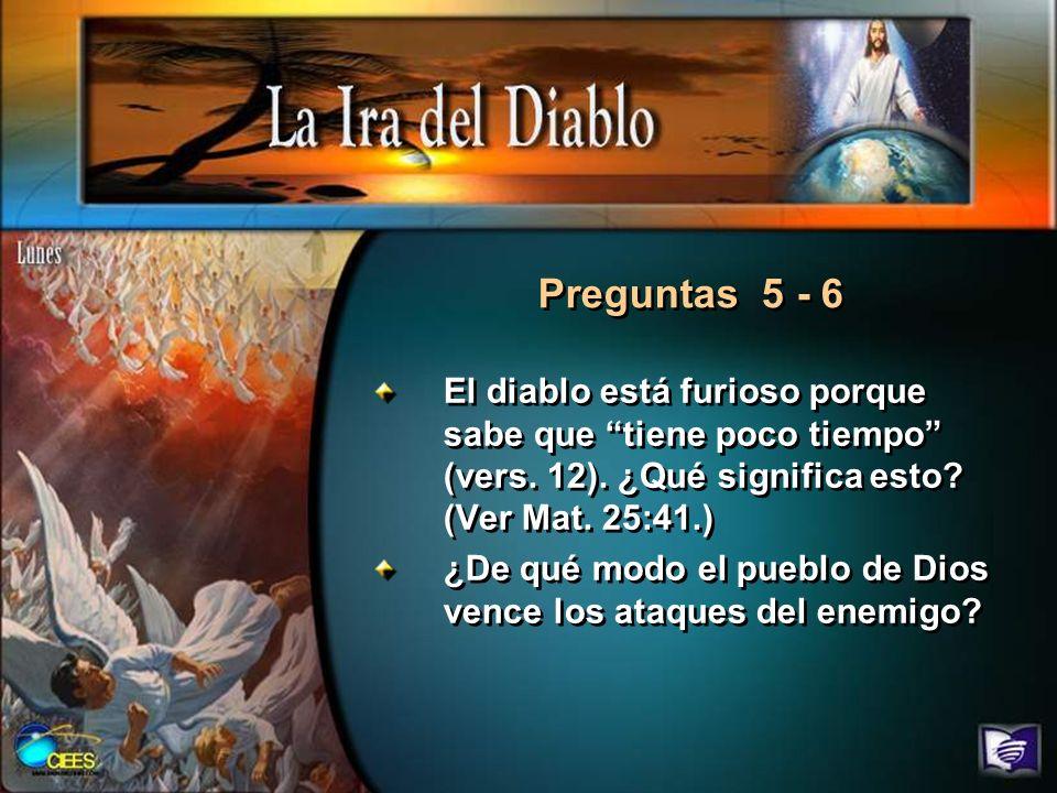 Preguntas 5 - 6 El diablo está furioso porque sabe que tiene poco tiempo (vers. 12). ¿Qué significa esto (Ver Mat. 25:41.)