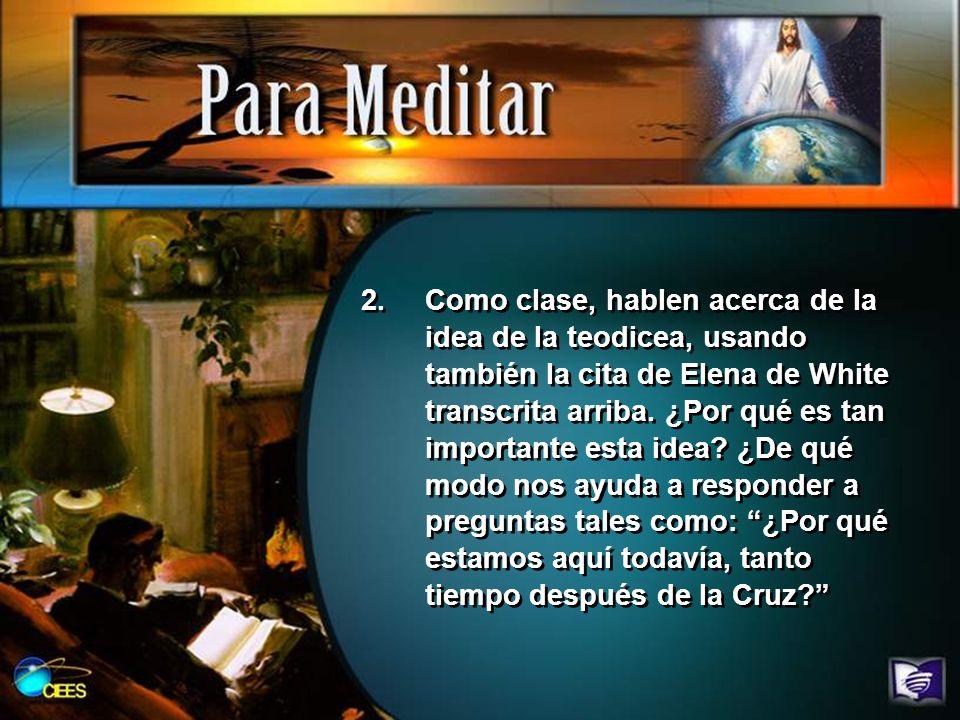 Como clase, hablen acerca de la idea de la teodicea, usando también la cita de Elena de White transcrita arriba.