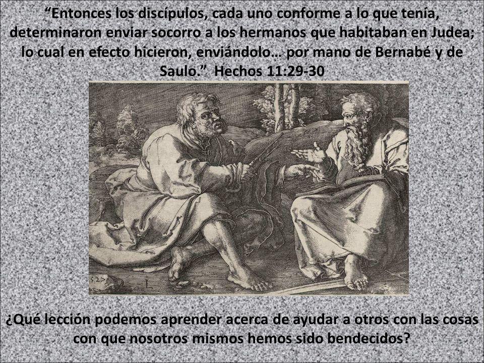 Entonces los discípulos, cada uno conforme a lo que tenía, determinaron enviar socorro a los hermanos que habitaban en Judea; lo cual en efecto hicieron, enviándolo… por mano de Bernabé y de Saulo. Hechos 11:29-30