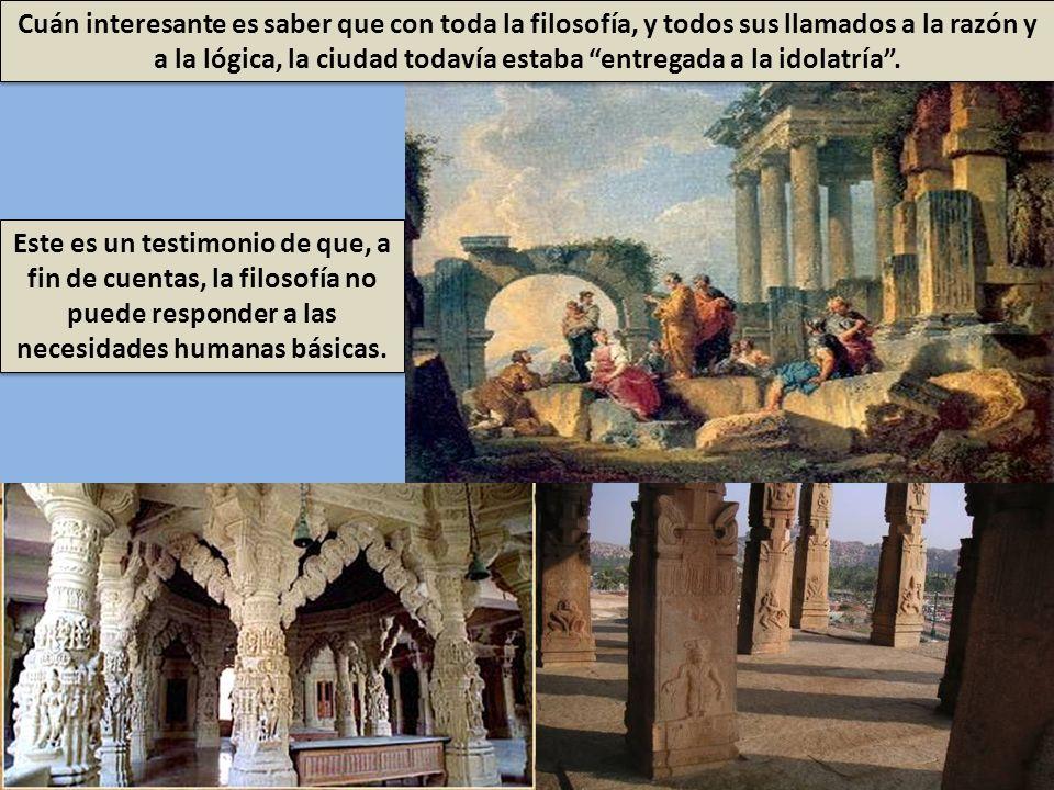 Cuán interesante es saber que con toda la filosofía, y todos sus llamados a la razón y a la lógica, la ciudad todavía estaba entregada a la idolatría .