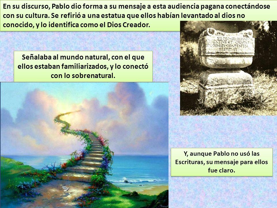 En su discurso, Pablo dio forma a su mensaje a esta audiencia pagana conectándose con su cultura. Se refirió a una estatua que ellos habían levantado al dios no conocido, y lo identifica como el Dios Creador.