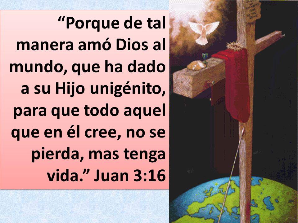 Porque de tal manera amó Dios al mundo, que ha dado a su Hijo unigénito, para que todo aquel que en él cree, no se pierda, mas tenga vida. Juan 3:16
