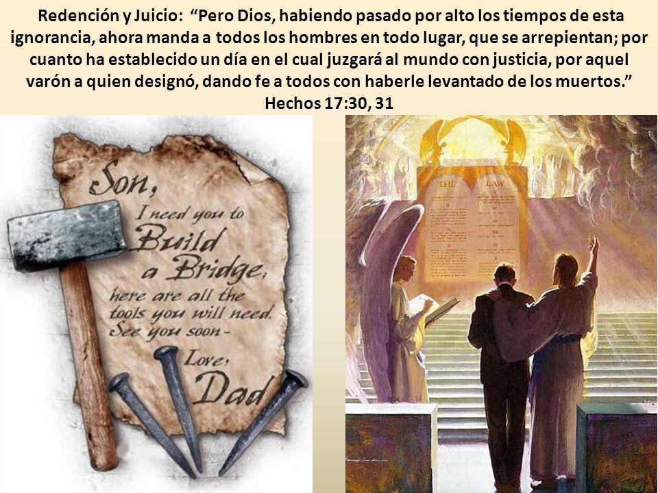 Redención y Juicio: Pero Dios, habiendo pasado por alto los tiempos de esta ignorancia, ahora manda a todos los hombres en todo lugar, que se arrepientan; por cuanto ha establecido un día en el cual juzgará al mundo con justicia, por aquel varón a quien designó, dando fe a todos con haberle levantado de los muertos. Hechos 17:30, 31