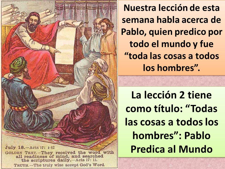 Nuestra lección de esta semana habla acerca de Pablo, quien predico por todo el mundo y fue toda las cosas a todos los hombres .