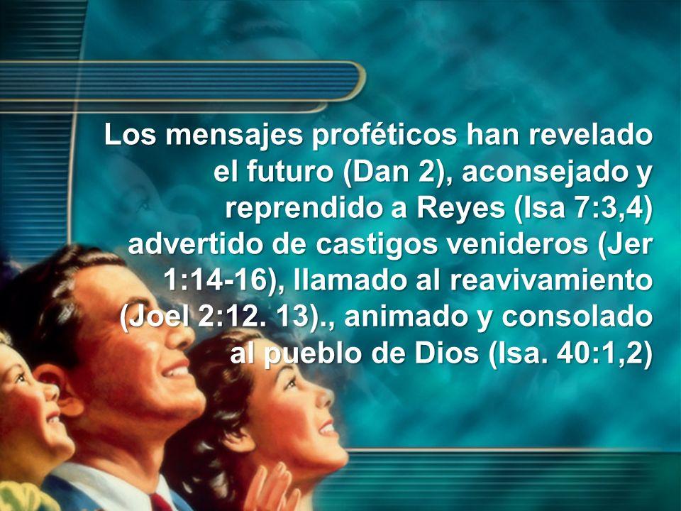 Los mensajes proféticos han revelado el futuro (Dan 2), aconsejado y reprendido a Reyes (Isa 7:3,4) advertido de castigos venideros (Jer 1:14-16), llamado al reavivamiento (Joel 2:12.