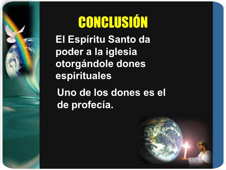 CONCLUSIÓN El Espíritu Santo da poder a la iglesia otorgándole dones espirituales. Uno de los dones es el de profecía.