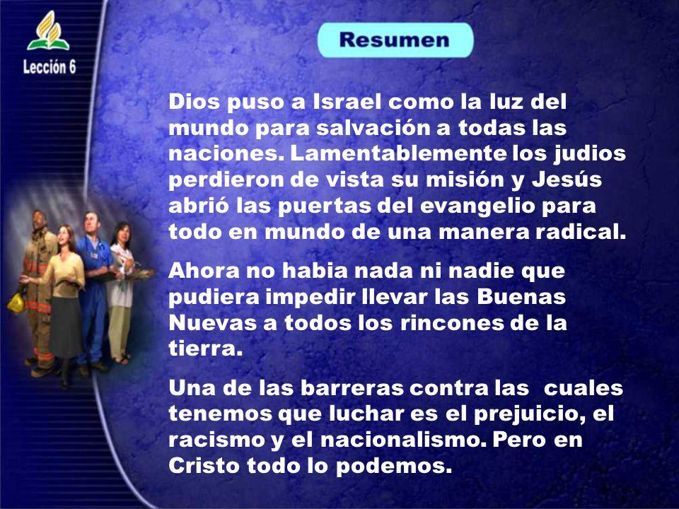 Dios puso a Israel como la luz del mundo para salvación a todas las naciones. Lamentablemente los judios perdieron de vista su misión y Jesús abrió las puertas del evangelio para todo en mundo de una manera radical.