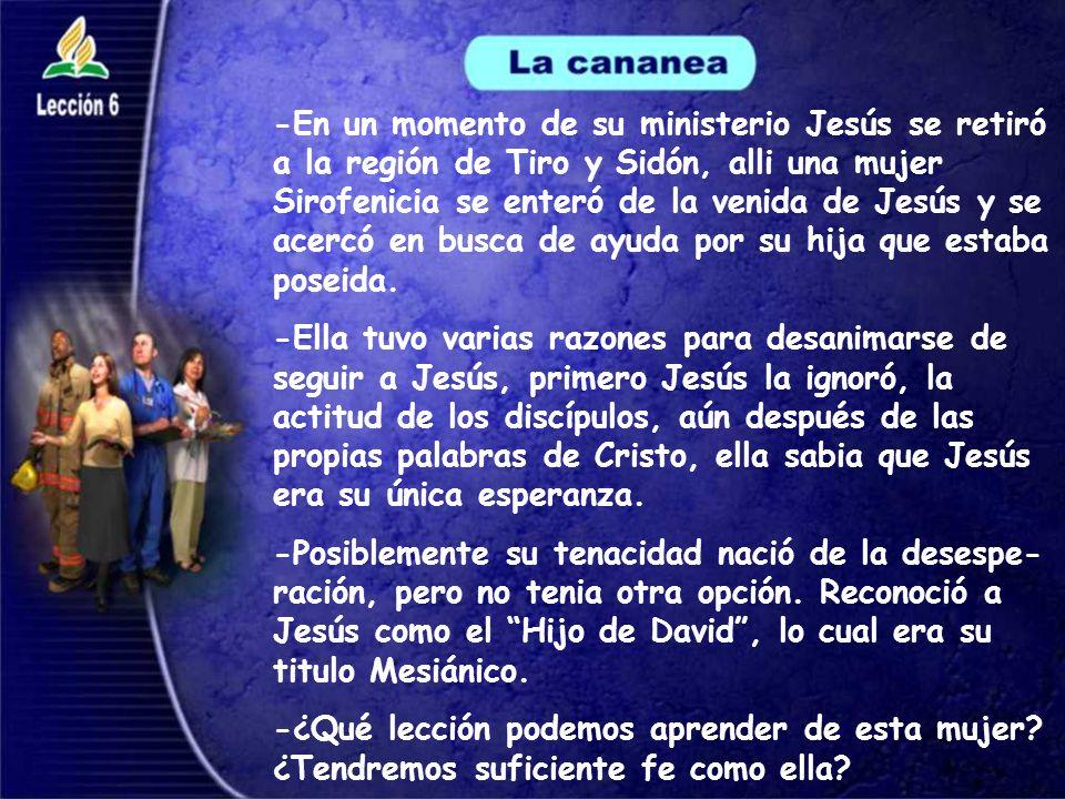 -En un momento de su ministerio Jesús se retiró a la región de Tiro y Sidón, alli una mujer Sirofenicia se enteró de la venida de Jesús y se acercó en busca de ayuda por su hija que estaba poseida.
