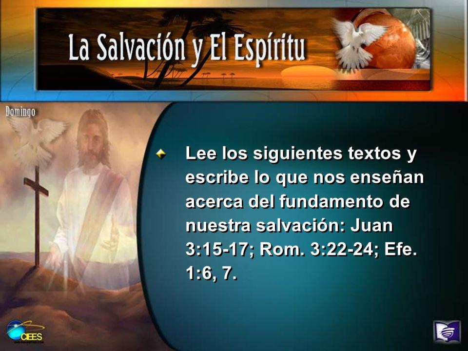 Lee los siguientes textos y escribe lo que nos enseñan acerca del fundamento de nuestra salvación: Juan 3:15-17; Rom.
