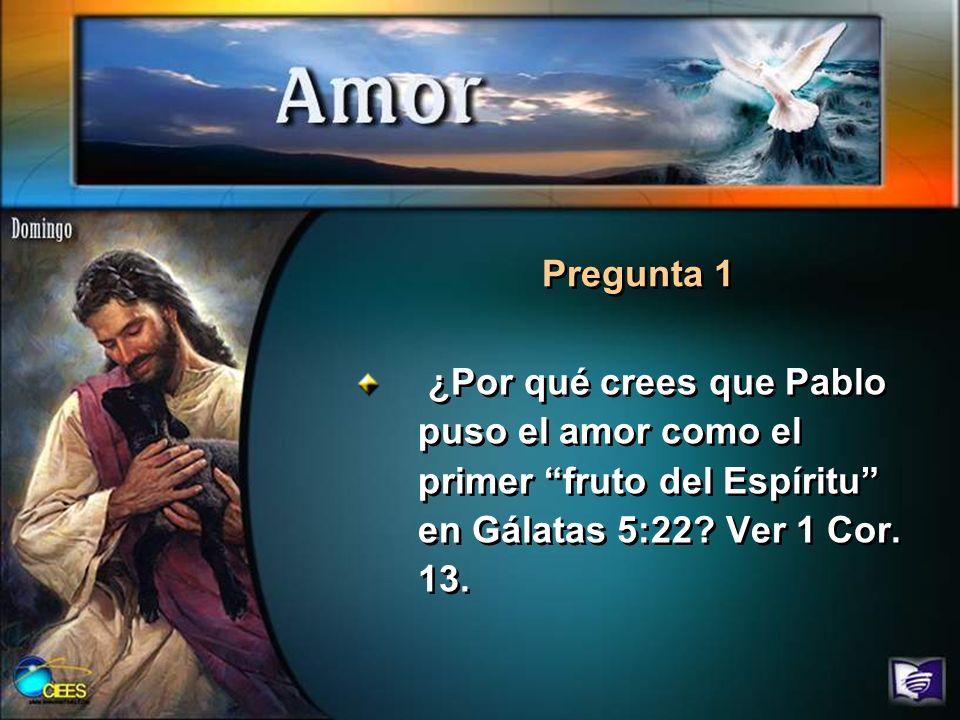 Pregunta 1 ¿Por qué crees que Pablo puso el amor como el primer fruto del Espíritu en Gálatas 5:22.