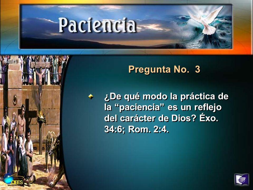 Pregunta No. 3 ¿De qué modo la práctica de la paciencia es un reflejo del carácter de Dios.