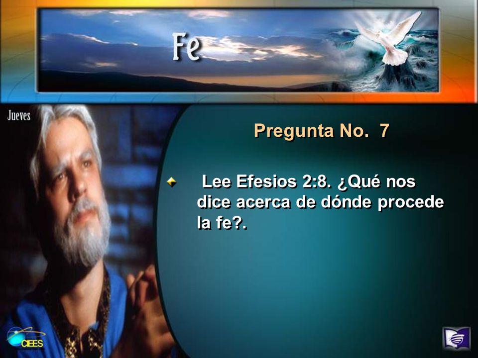 Pregunta No. 7 Lee Efesios 2:8. ¿Qué nos dice acerca de dónde procede la fe .