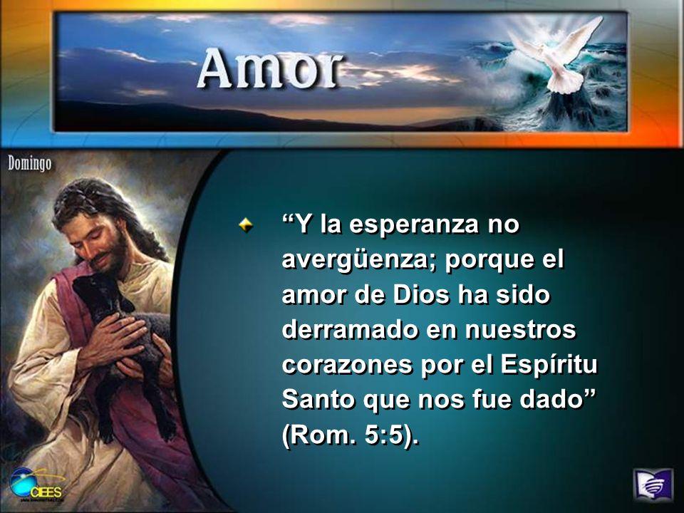 Y la esperanza no avergüenza; porque el amor de Dios ha sido derramado en nuestros corazones por el Espíritu Santo que nos fue dado (Rom.