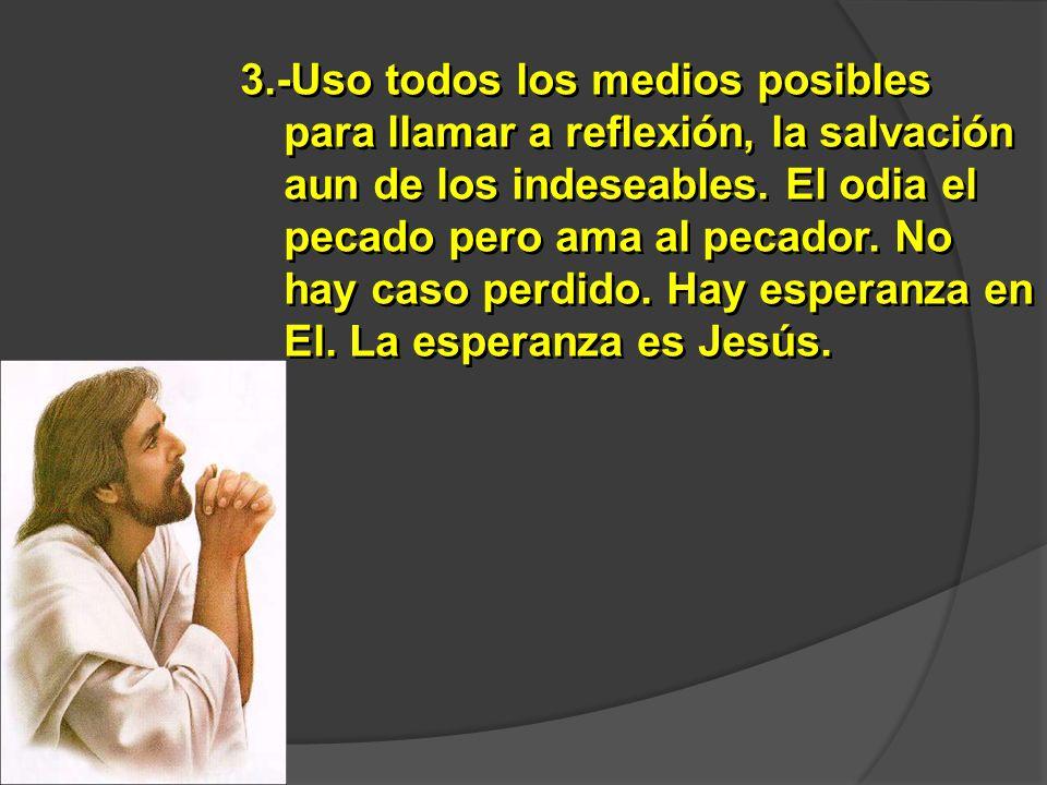 3.-Uso todos los medios posibles para llamar a reflexión, la salvación aun de los indeseables.