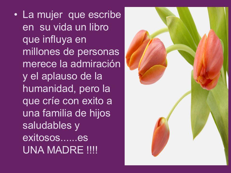 La mujer que escribe en su vida un libro que influya en millones de personas merece la admiración y el aplauso de la humanidad, pero la que críe con exito a una familia de hijos saludables y exitosos......es UNA MADRE !!!!