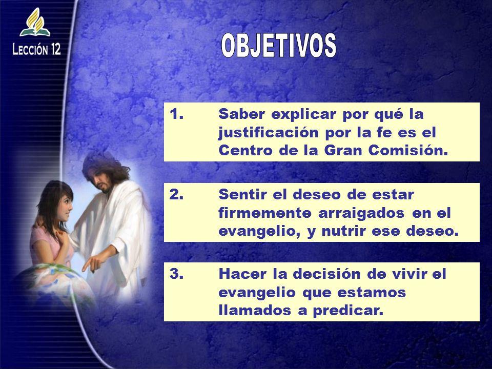 OBJETIVOS 1. Saber explicar por qué la justificación por la fe es el Centro de la Gran Comisión.