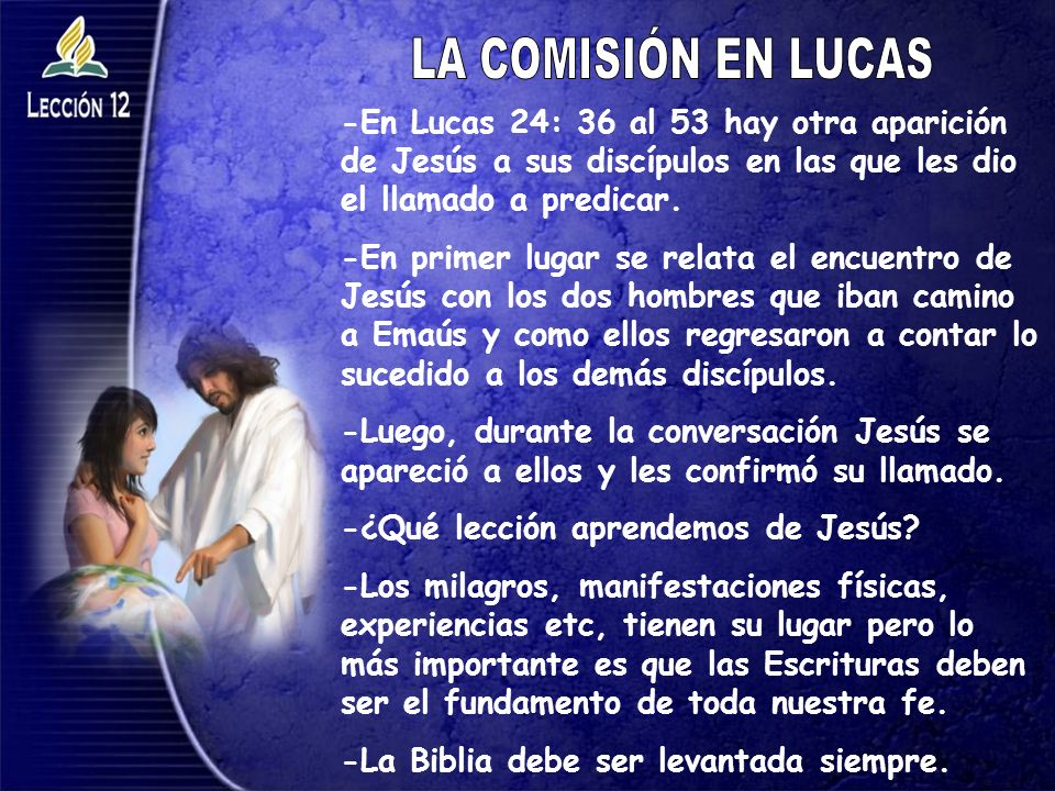 LA COMISIÓN EN LUCAS -En Lucas 24: 36 al 53 hay otra aparición de Jesús a sus discípulos en las que les dio el llamado a predicar.