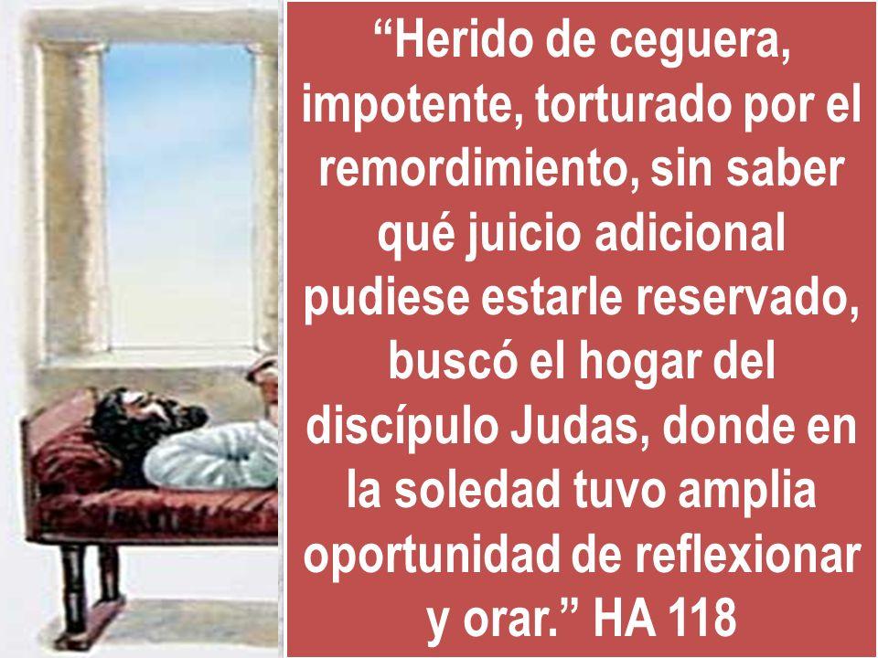 Herido de ceguera, impotente, torturado por el remordimiento, sin saber qué juicio adicional pudiese estarle reservado, buscó el hogar del discípulo Judas, donde en la soledad tuvo amplia oportunidad de reflexionar y orar. HA 118