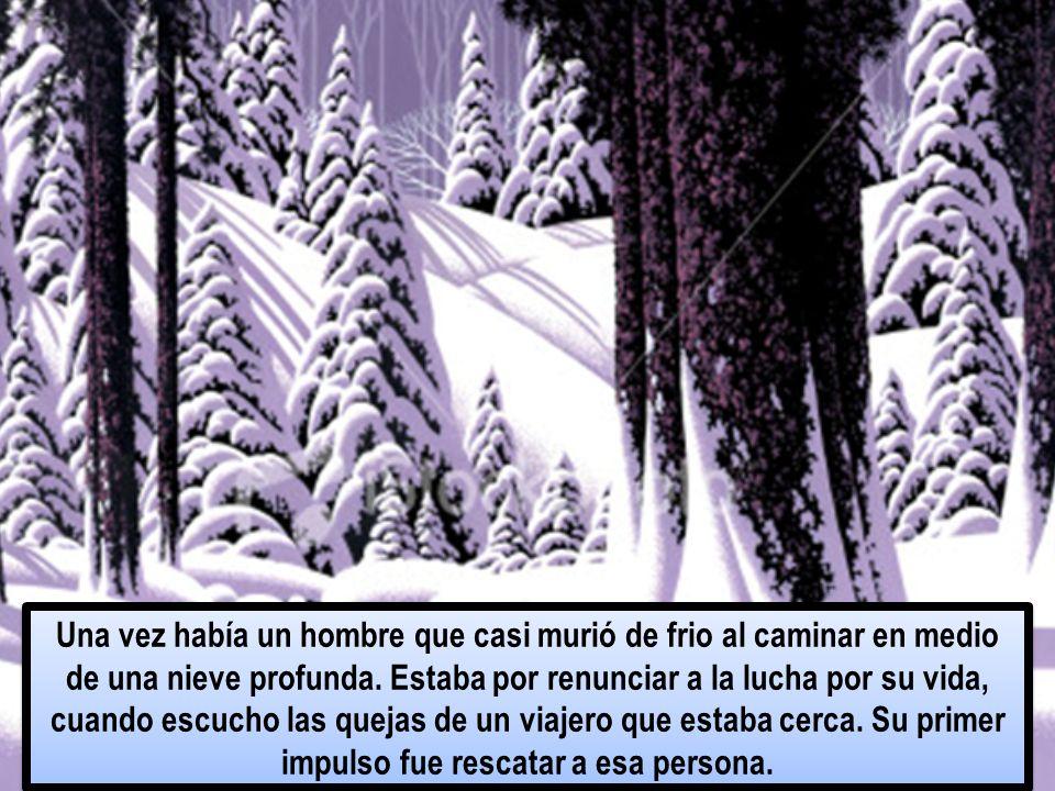Una vez había un hombre que casi murió de frio al caminar en medio de una nieve profunda.