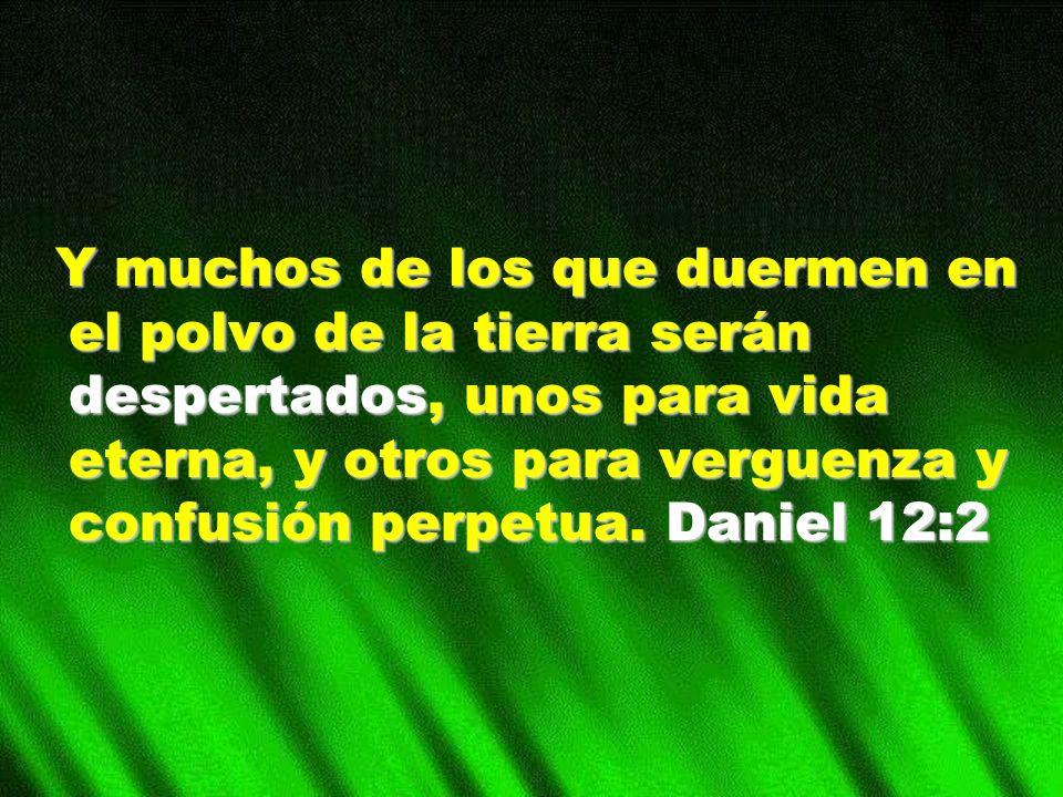 Y muchos de los que duermen en el polvo de la tierra serán despertados, unos para vida eterna, y otros para verguenza y confusión perpetua.