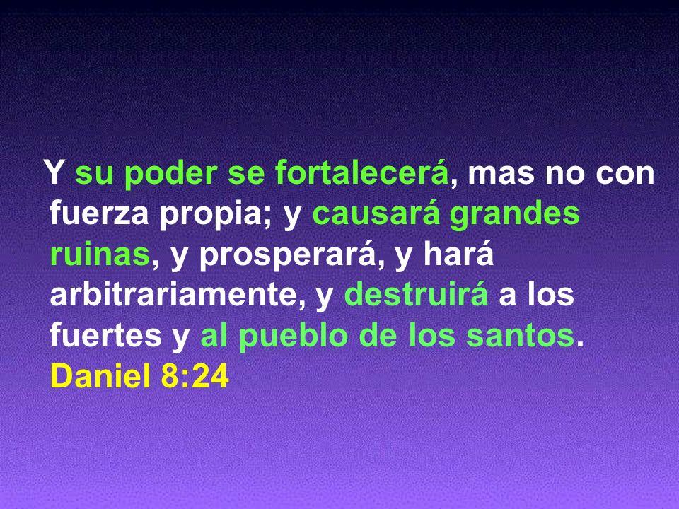 Y su poder se fortalecerá, mas no con fuerza propia; y causará grandes ruinas, y prosperará, y hará arbitrariamente, y destruirá a los fuertes y al pueblo de los santos.