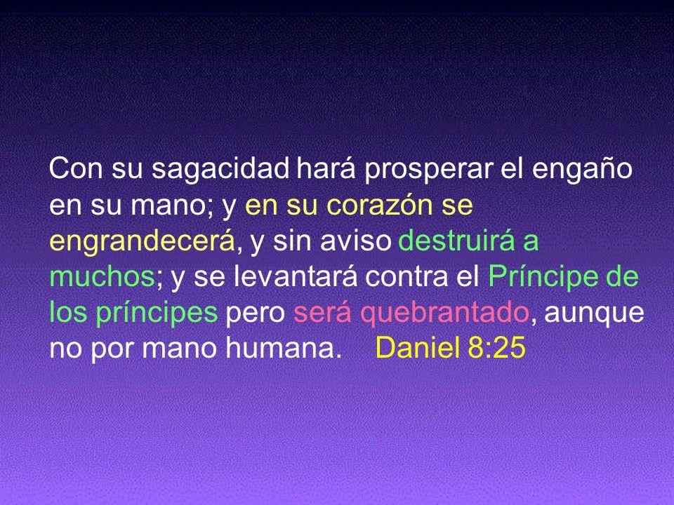 Con su sagacidad hará prosperar el engaño en su mano; y en su corazón se engrandecerá, y sin aviso destruirá a muchos; y se levantará contra el Príncipe de los príncipes pero será quebrantado, aunque no por mano humana.