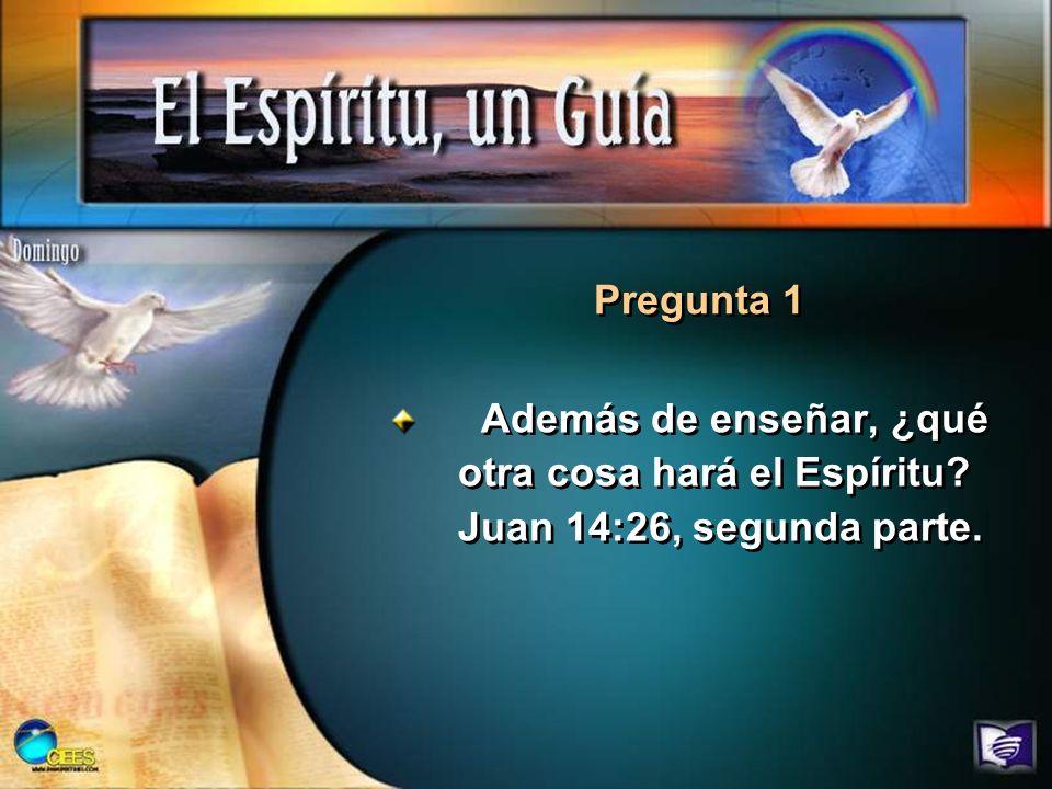 Pregunta 1 Además de enseñar, ¿qué otra cosa hará el Espíritu Juan 14:26, segunda parte.