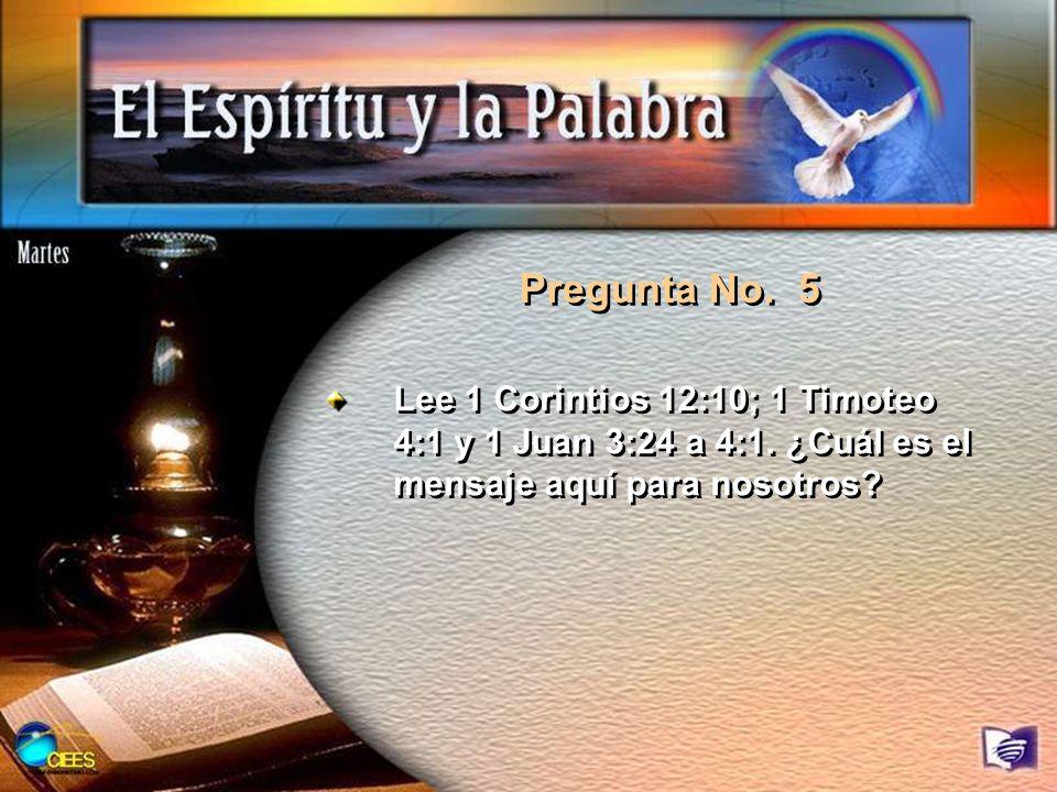Pregunta No. 5Lee 1 Corintios 12:10; 1 Timoteo 4:1 y 1 Juan 3:24 a 4:1.