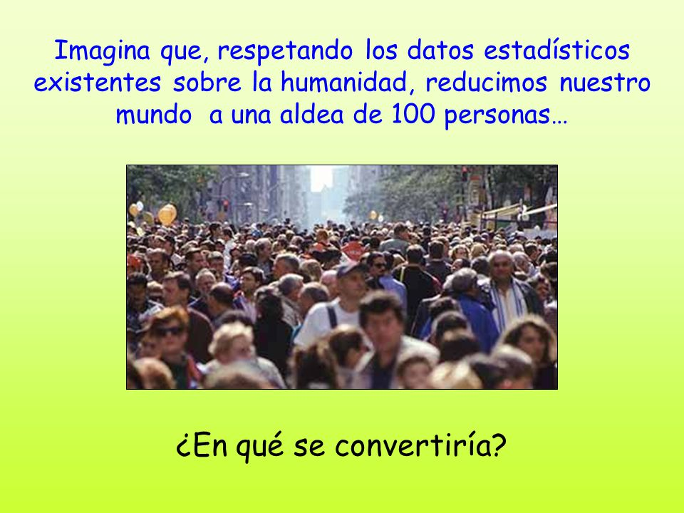 Imagina que, respetando los datos estadísticos existentes sobre la humanidad, reducimos nuestro mundo a una aldea de 100 personas…