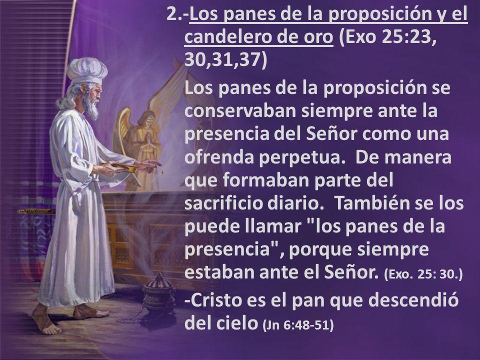 2.-Los panes de la proposición y el candelero de oro (Exo 25:23, 30,31,37) Los panes de la proposición se conservaban siempre ante la presencia del Señor como una ofrenda perpetua.